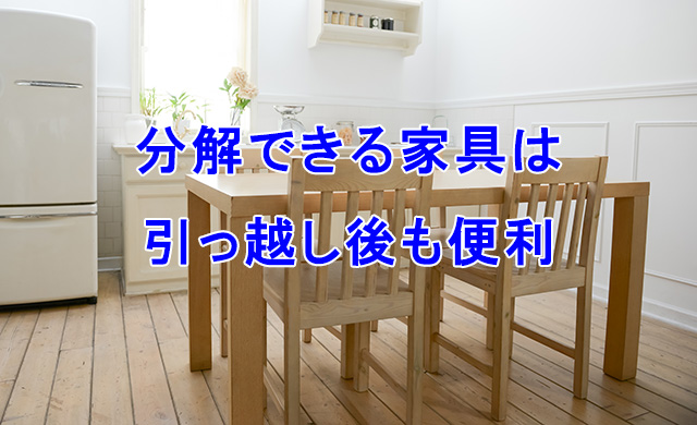 分解できる家具は引越し後も便利