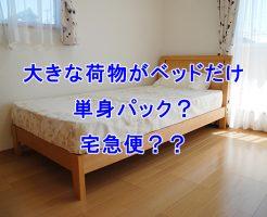 大きな荷物がベッドだけの場合、単身パック?宅急便?